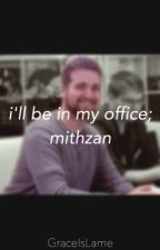 Mithzan X reader~I'll be in my office.[ON HOLD] by YourGirlGrace