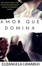 Amor Que Domina (Concluído-Revisando) by ElizangelaCamargo