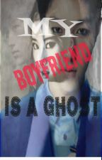 MY BOYFRIEND IS A GHOST [Completed]  by Kerrinse6c