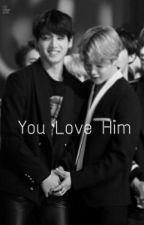 You Love Him [ JIKOOK] by chimkookk
