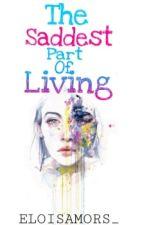 The Saddest Part Of Living by eloisamors_