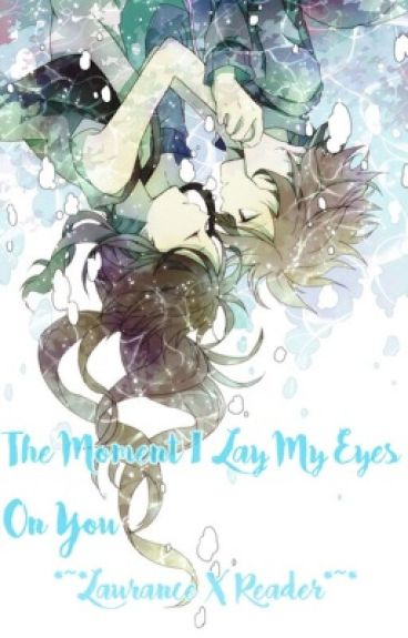 The Moment I Lay My Eyes On You *~*Laurance X Reader*~*
