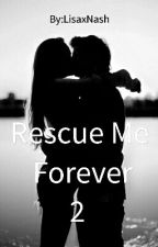 Rescue Me Forever 2 (#Wattys2016 ) by LisaxNash