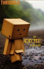 Rejected! A sad life by Rishil_Z