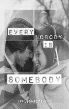 Every Nobody is a Somebody by ApplesWritingMK