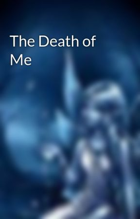 The Death of Me by Saphire__14