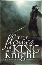 The Flower of King and Knights by senseiseth