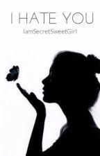 I hate you by IamSecretSweetGirl