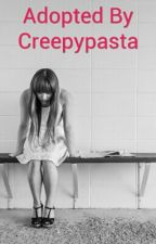 Adopted By creepypasta (A creepypasta fanfic)  COMPLETED by RawrFearMeHumans