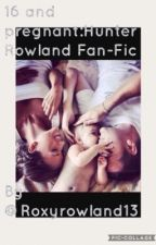 16 and Pregnant ❤️: Hunter Rowland fan fic  by roxyrowland13