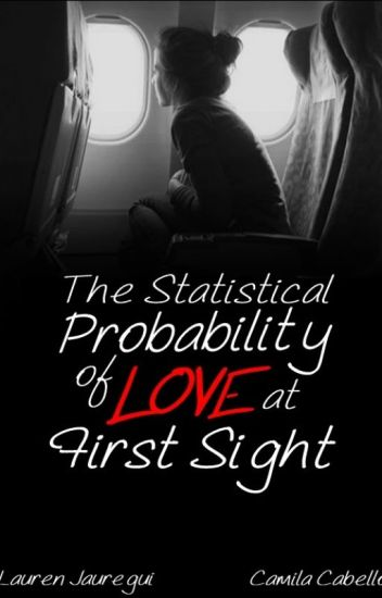 The Statistical Probability of Love at First Sight • Camren