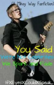 You Said We're Not Celebrities  We Spark and Fade (Mikey Way) by IfXEyesXCouldXSpeak