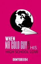 When Mr. Cold Guy meets his High School Love (Completed) by ohmybriii94
