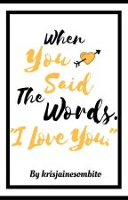 """When you said the words. """"I love you."""" by krisjainesombito"""