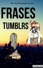 Frases Tumblrs ||Terminada|| by xxAnonymous_Personxx