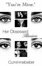 Her Obsessed Illusion  by Cuminmebieber