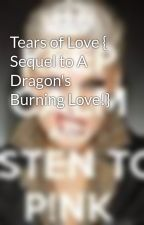 Tears of Love { Sequel to A Dragon's Burning Love!} by truth000