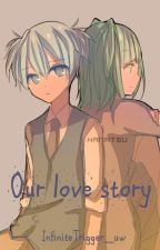 Our love story by InfiniteTrigger_uw