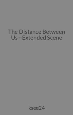 The Distance Between Us--Extended Scene by KasieWest