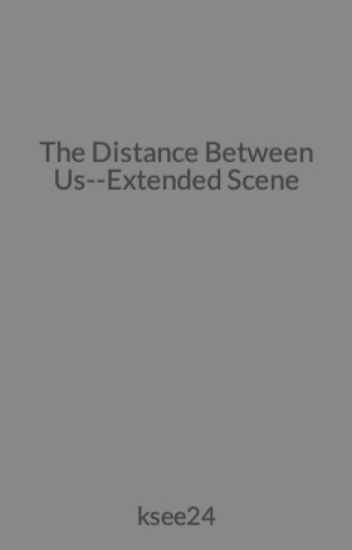 The Distance Between Us--Extended Scene