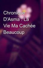 Chronique D'Asma : La Vie Ma Cachée Beaucoup by Syrienne_Marocaine_