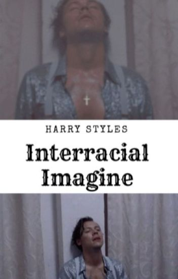 HARRY STYLES INTERRACIAL IMAGINES (SLOW UPDATES)
