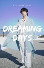 DREAMING DAYS 》 BTS STORY IDEAS by JeonSaeHyun