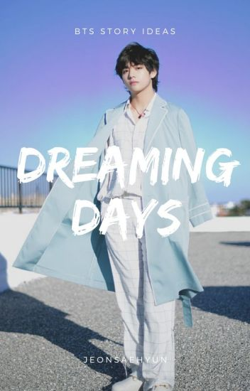 DREAMING DAYS 》 BTS STORY IDEAS