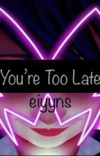 You're Too Late by eiyyns