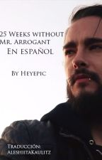25 Weeks Without Mr. Arrogant en Español by Aleshiita87