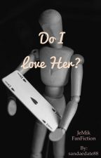 Do I Love Her? ( JeMik FanFiction ) by sandaedate88