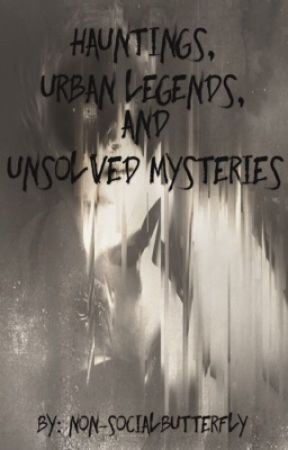 Hauntings, Urban Legends, and Unsolved Mysteries by Non-SocialButterfly