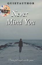 Never Mind You {Rewrite} by quietauthor
