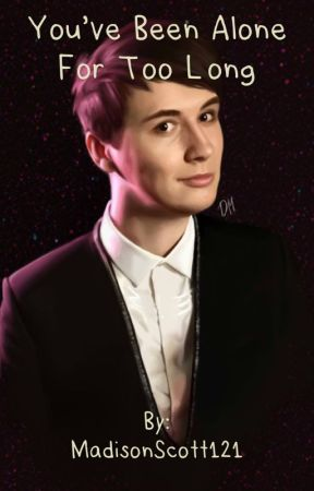 You've been alone for too long (A dan howell fanfic) by MadisonScott121