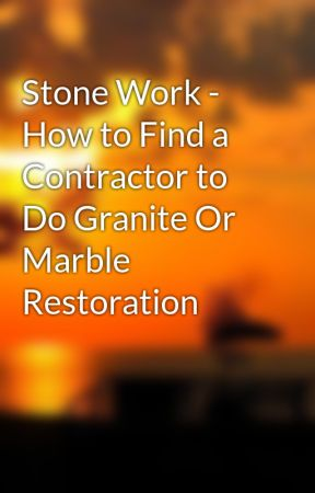 Stone Work - How to Find a Contractor to Do Granite Or Marble Restoration by vincepond99