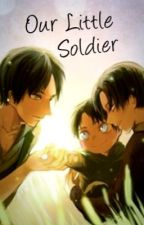 Our Little Soldier (/////CURRENTLY REWRITING\\\\\) by Captain_Levi_31