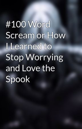 #100 Word Scream or How I Learned to Stop Worrying and Love the Spook by TheRobot