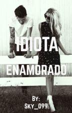 Idiota enamorado (TERMINADA) by Sky_099