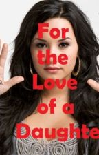 For the Love of a Daughter (A Demi Lovato Fan Fiction Book 1) by Made2Love