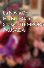 La Novia De Hudson (Game Shakers)TEMPORALMENTE PAUSADA by PaolaShipper