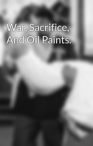 War, Sacrifice, And Oil Paints. by ToSynInFaythe