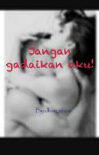 JANGAN GADAIKAN AKU! by dhan_tihan