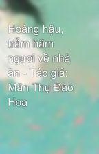 Hoàng hậu, trẫm hãm ngươi về nhà ăn - Tác giả: Mãn Thụ Đào Hoa by vann8989