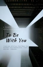 To Be With You (Fanfiction) by fuyutsukihikari