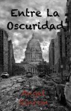 Entre La Oscuridad by AngelAntonioRinconMa