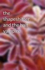 the shapeshifter and the half vampire by hcj15tr
