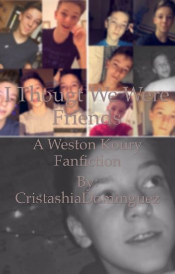 I thought we were friends (Weston koury fanfiction)