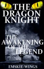 The Dragon Knight; The Awakening of the Legend by Emskie-Wings