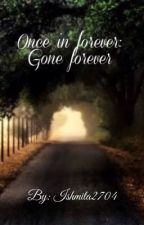 Once in forever: gone forever  by ishmita2704