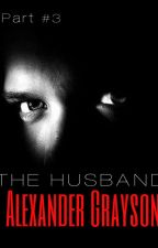 Alexander Grayson (The Husband series-Book #3) *ON HOLD* by loveuDamonSalvatore